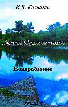 Константин Колчигин - Земля Ольховского. Возвращение. Книга третья