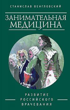 Станислав Венгловский - Занимательная медицина. Развитие российского врачевания