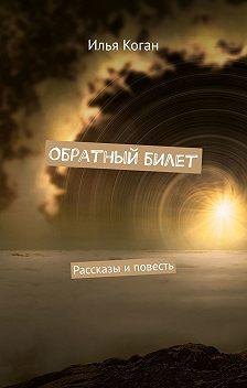 Илья Коган - Обратный билет. Рассказы и повесть