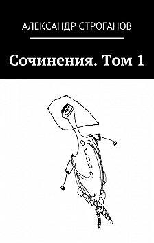 Александр Строганов - Сочинения. Том 1
