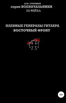 Денис Соловьев - Пленные генералы Гитлера Восточный фронт