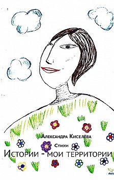 Александра Киселёва - Истории – мои территории. Стихи