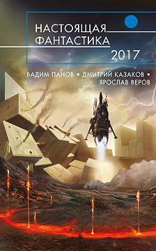 Дмитрий Казаков - Настоящая фантастика – 2017
