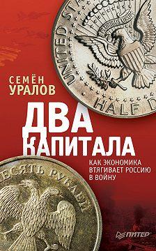 Семен Уралов - Два капитала: как экономика втягивает Россию в войну