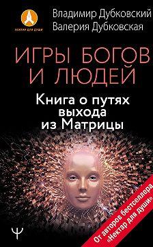 Владимир Дубковский - Игры богов и людей. Книга о путях выхода из Матрицы