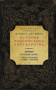 Борис Акунин - Первые русские цари: Иван Грозный, Борис Годунов (сборник)