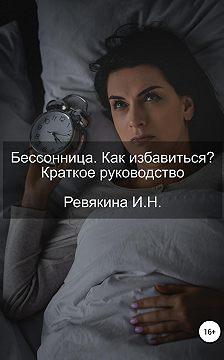 Ирина Ревякина - Бессонница. Как избавиться? Краткое руководство