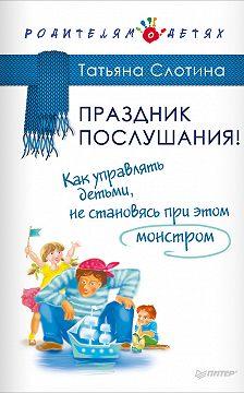 Татьяна Слотина - Праздник послушания! Как управлять детьми, не становясь при этом монстром