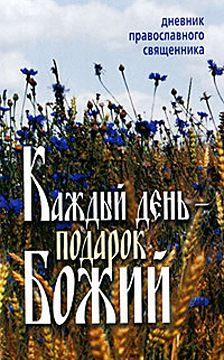 Неустановленный автор - Каждый день – подарок Божий. Дневник православного священника