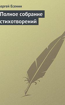 Сергей Есенин - Полное собрание стихотворений