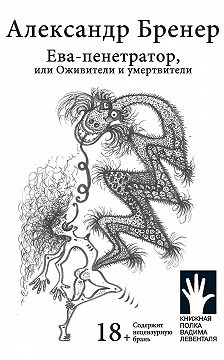 Александр Бренер - Ева-пенетратор, или Оживители и умертвители
