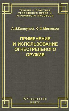 Андрей Каплунов - Применение и использование боевого ручного стрелкового, служебного и гражданского огнестрельного оружия