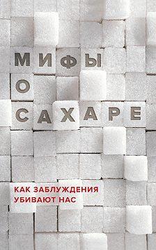Наталья Фадеева - Мифы о сахаре. Как заблуждения убивают нас