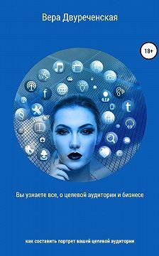 Вера Двуреченская - Вы узнаете все о целевой аудитории и бизнесе