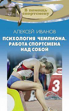 Алексей Иванов - Психология чемпиона. Работа спортсмена над собой