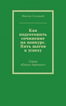 Максим Солодкий - Как подготовить сочинение на конкурс. Пять шагов к успеху