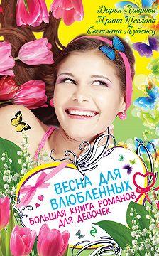 Дарья Лаврова - Весна для влюбленных. Большая книга романов для девочек (сборник)