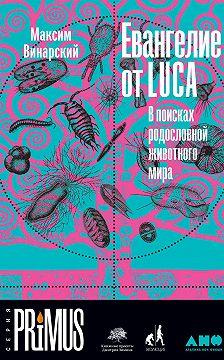 Максим Винарский - Евангелие от LUCA. В поисках родословной животного мира