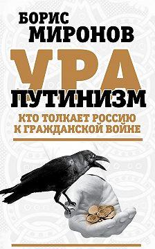 Борис Миронов - Ура-путинизм. Кто толкает Россию к гражданской войне