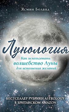 Ясмин Боланд - Лунология. Как использовать волшебство Луны для исполнения желаний