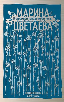Марина Цветаева - В огромном городе моем ночь. Стихотворения 1906–1941