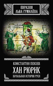 Константин Пензев - Хан Рюрик. Начальная история Руси
