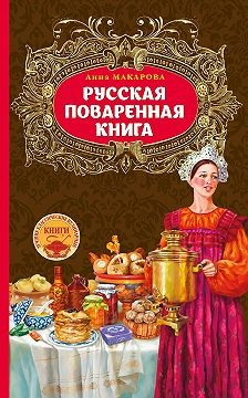 Анна Макарова - Русская поваренная книга