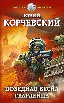 Юрий Корчевский - Победная весна гвардейца