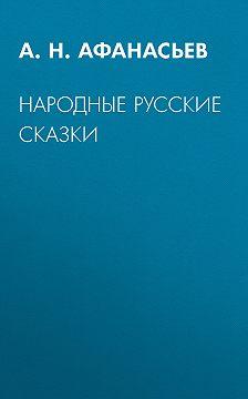 Александр Афанасьев - Народные русские сказки