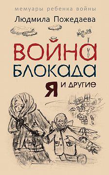 Людмила Пожедаева - Война, блокада, я и другие… Мемуары ребенка войны