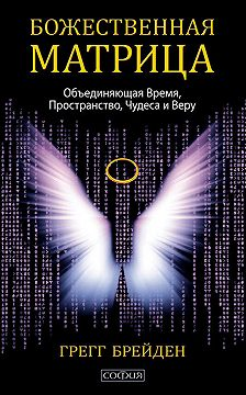 Грегг Брейден - Божественная матрица, объединяющая Время, Пространство, Чудеса и Веру