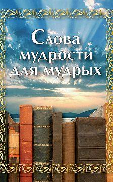 Сборник - Слова мудрости для мудрых
