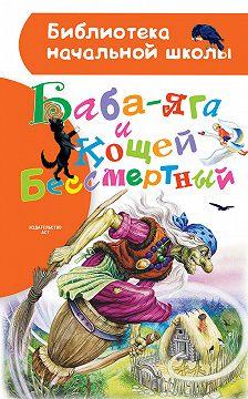 Народное творчество (Фольклор) - Баба-яга и Кощей Бессмертный (сборник)