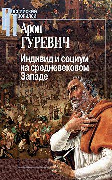 Арон Гуревич - Индивид и социум на средневековом Западе