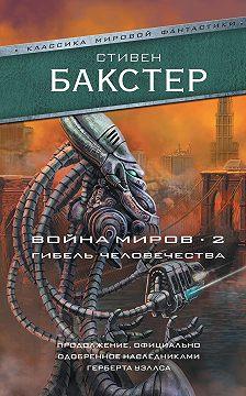 Стивен Бакстер - Война миров 2. Гибель человечества