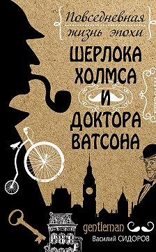 Василий Сидоров - Повседневная жизнь эпохи Шерлока Холмса и доктора Ватсона