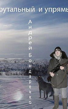 Андрей Бондаренко - Брутальный и упрямый