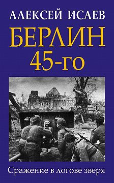 Алексей Исаев - Берлин 45-го. Сражение в логове зверя