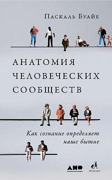 Паскаль Буайе - Анатомия человеческих сообществ