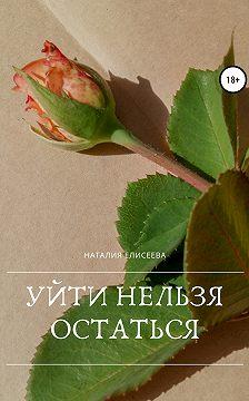 Наталия Елисеева - Уйти нельзя остаться
