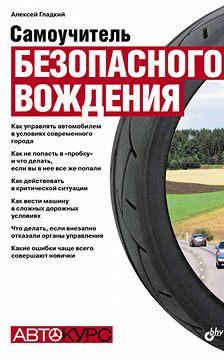 Алексей Гладкий - Самоучитель безопасного вождения