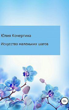 Юлия Кочергина - Искусство маленьких шагов
