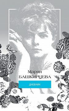 Мария Башкирцева - Мария Башкирцева. Дневник