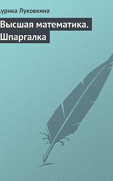 Аурика Луковкина - Высшая математика. Шпаргалка