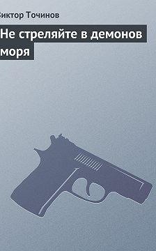 Виктор Точинов - Не стреляйте в демонов моря