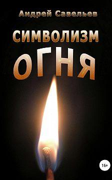 Андрей Савельев - Символизм огня
