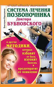 Виктория Карпухина - Система лечения позвоночника доктора Бубновского и другие методики, которые избавят от боли, изгонят болезнь и предотвратят ее появление