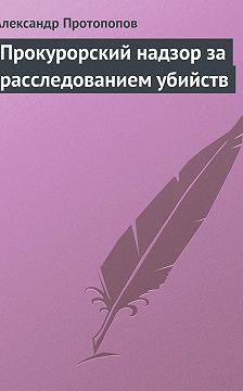 Александр Протопопов - Прокурорский надзор за расследованием убийств