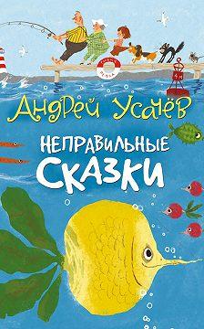Андрей Усачев - Неправильные сказки