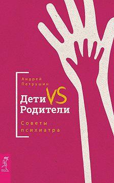 Андрей Петрушин - Дети vs Родители. Советы психиатра